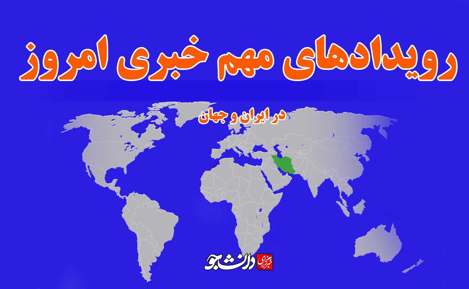 مهم ترین رویداد های خبری امروز در ایران و جهان